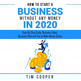 How to Start a Business Without Any Money in 2020: Step-By-Step Guide: Business Ideas, Business Plan and Tips to Make Money Online, Tim Cooper
