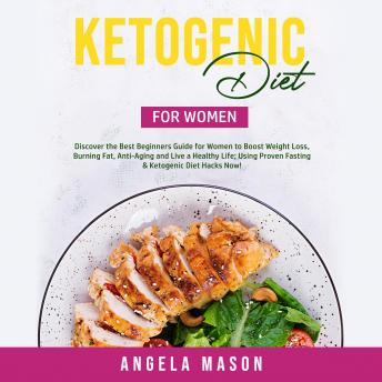 Ketogenic Diet for Women: Discover the Best Beginners Guide for Women to Boost Weight Loss, Burning Fat, Anti-Aging and Live a Healthy Life; Using Proven Fasting & Ketogenic Diet Hacks Now!