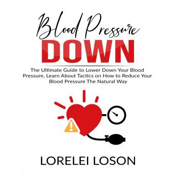 Blood Pressure Down: The Ultimate Guide to Lower Down Your Blood Pressure, Learn About Tactics on How to Reduce Your Blood Pressure The Natural Way