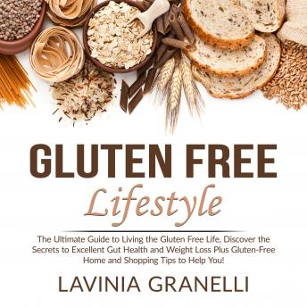 Gluten Free Lifestyle: The Ultimate Guide to Living the Gluten Free Life, Discover the Secrets to Excellent Gut Health and Weight Loss Plus Gluten-Free Home and Shopping Tips to Help You!
