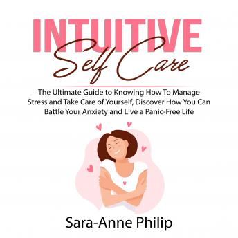 Intuitive Self Care: The Ultimate Guide to Knowing How To Manage Stress and Take Care of Yourself, Discover How You Can Battle Your Anxiety and Live a Panic-Free Life
