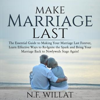 Make Marriage Last: The Essential Guide to Making Your Marriage Last Forever, Learn Effective Ways to Re-Ignite the Spark, and Bring Your Marriage Back to Newlyweds Stage Again