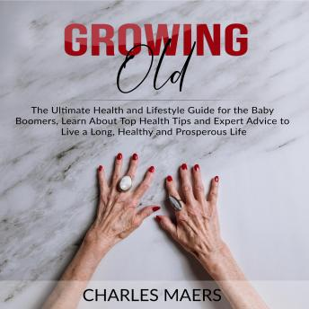 Growing Old: The Ultimate Health and Lifestyle Guide for the Baby Boomers, Learn About Top Health Tips and Expert Advice to Live a Long, Healthy and Prosperous Life