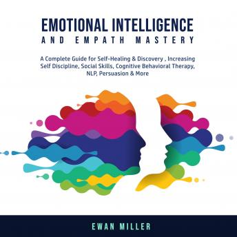 Emotional Intelligence and Empath Mastery: A Complete Guide for Self Healing & Discovery, Increasing Self Discipline, Social Skills, Cognitive Behavioral Therapy, NLP, Persuasion & More.