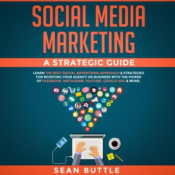 Social Media Marketing a Strategic Guide: Learn the Best Digital Advertising Approach & Strategies for Boosting Your Agency or Business with the Power of Facebook, Instagram, YouTube, Google SEO & Mor