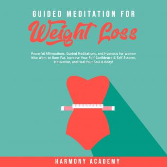 Guided Meditation for Weight Loss: Powerful Affirmations, Guided Meditations, and Hypnosis for Women Who Want to Burn Fat. Increase Your Self Confidence & Self Esteem, Motivation, and Heal Your Soul &