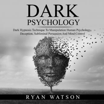 DARK PSYCHOLOGY: Dark Hypnosis Technique To Manipulation Human Psychology, Deception, Subliminal Per