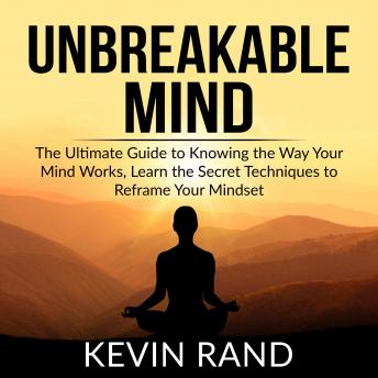 Unbreakable Mind: The Ultimate Guide to Knowing the Way Your Mind Works, Learn the Secret Techniques