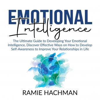 Emotional Intelligence: The Ultimate Guide to Developing Your Emotional Intelligence, Discover Effective Ways on How to Develop Self-Awareness to Improve Your Relationships in Life