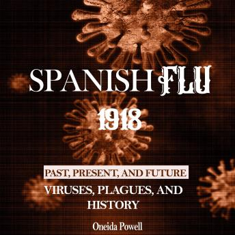 Download SPANISH FLU 1918: Viruses, Plagues, and History - Past, Present, and Future by Oneida Powell