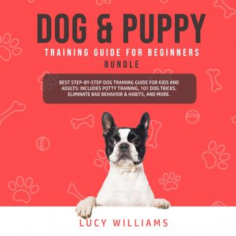 Download Dog & Puppy Training Guide for Beginners Bundle: Best Step-by-Step Dog Training Guide for Kids and Adults: Includes Potty Training, 101 Dog tricks, Eliminate Bad Behavior & Habits, and more. by Lucy Williams