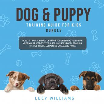 Download Dog & Puppy Training Guide for Kids Bundle: How to Train Your Dog or Puppy for Children, Following a Beginners Step-By-Step guide: Includes Potty Training, 101 Dog Tricks, Socializing Skills, and More by Lucy Williams