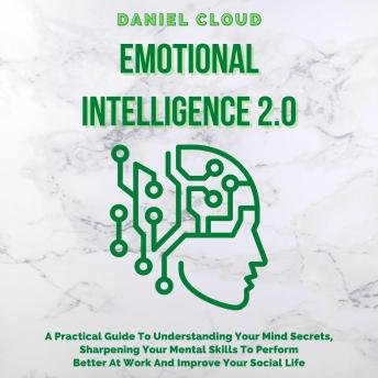 Emotional Intelligence 2.0: A Practical Guide To Understanding Your Mind Secrets, Sharpening Your Mental Skills To Perform Better At Work And Improve Your Social Life