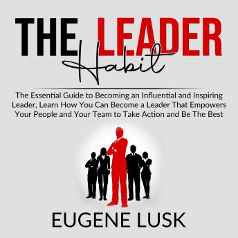 Download Leader Habit: The Essential Guide to Becoming an Influential and Inspiring Leader, Learn How You Can Become a Leader That Empowers Your People and Your Team to Take Action and Be The Best by Eugene Lusk