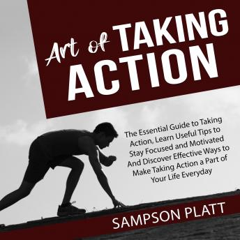 Art of Taking Action: The Essential Guide to Taking Action, Learn Useful Tips to Stay Focused and Mo