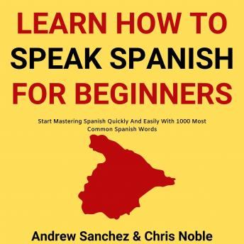 Learn How To Speak Spanish: Start Mastering Spanish Quickly And Easily With 1000 Most Common Spanish Words