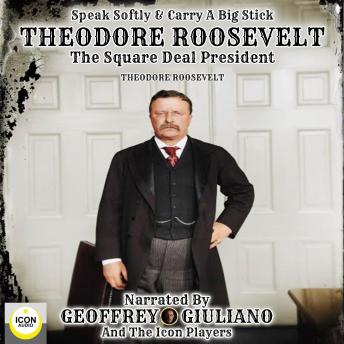 Speak Softly & Carry A Big Stick; Theodore Roosevelt, The Square Deal President