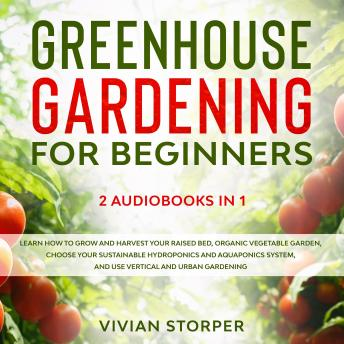Greenhouse Gardening for Beginners: 2 Audiobooks in 1 - Learn How to Grow and Harvest Your Raised Bed, Organic Vegetable Garden, Choose Your Sustainable Hydroponics and Aquaponics System, and Use Vert