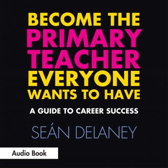 Become the Primary Teacher Everyone Wants to Have: A Guide to Career Success