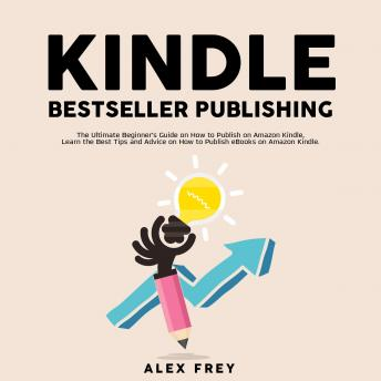 Kindle Bestseller Publishing: The Ultimate Beginner's Guide on How to Publish on Amazon Kindle, Lear