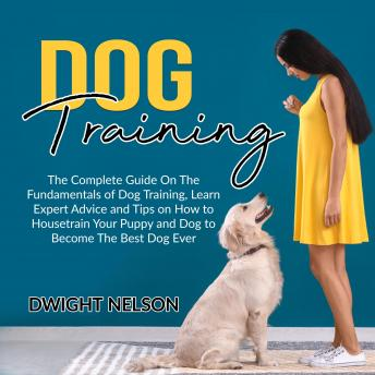 Dog Training: The Complete Guide On The Fundamentals of Dog Training, Learn Expert Advice and Tips on How to Housetrain Your Puppy and Dog to Become The Best Dog Ever