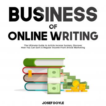 Business of Online Writing: The Ultimate Guide to Article Income System, Discover How You Can Earn A