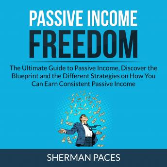Passive Income Freedom: The Ultimate Guide to Passive Income, Discover the Blueprint and the Differe