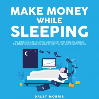 Make Money While Sleeping : The Ultimate Guide to Achieve Success Even While Sleeping, Discover the