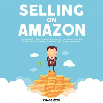 Selling On Amazon: The Essential Guide to Amazon Sales Secrets, Learn About Effective Techniques and