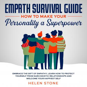 Empath Survival Guide: How to Make Your Personality a Superpower Embrace The Gift of Empathy, Learn How to Protect Yourself From Narcissistic Relationships and Welcome Your Happiest Self