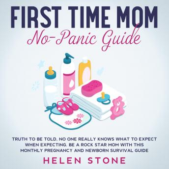 First Time Mom No-Panic Guide Truth to be Told, No One Really Knows What to Expect When Expecting. Be a Rock Star Mom with This Monthly Pregnancy and Newborn Survival Guide