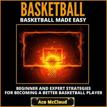 Basketball: Basketball Made Easy: Beginner and Expert Strategies For Becoming A Better Basketball Pl