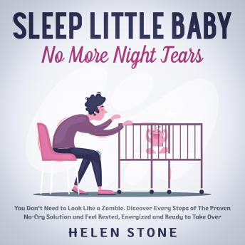 Sleep Little Baby, No More Night Tears You Don't Need to Look Like a Zombie. Discover Every Steps of The Proven No-Cry Solution and Feel Rested, Energized and Ready to Take Over