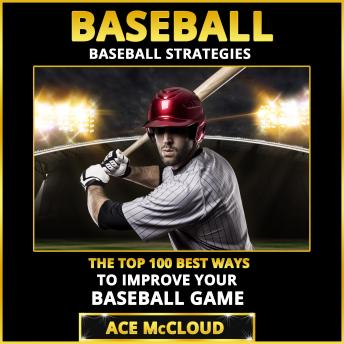 Baseball: Baseball Strategies: The Top 100 Best Ways To Improve Your Baseball Game