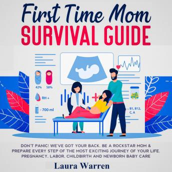 First Time Mom Survival Guide Don't Panic! We've Got Your Back. Be a Rockstar Mom & Prepare Every Step of The Most Exciting Journey of Your Life. Pregnancy, Labor, Childbirth and Newborn Baby Care