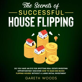 The Secrets of Successful House Flipping Do You Have an Eye for Spotting Real Estate Investing Opportunities? Discover How to Make Big Bucks Flipping Houses Without a Large Initial Investment