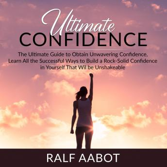 Ultimate Confidence: The Ultimate Guide to Obtain Unwavering Confidence, Learn All the Successful Wa