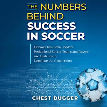 The Numbers Behind Success in Soccer: Discover how Some Modern Professional Soccer Teams and Players Use Analytics to Dominate the Competition