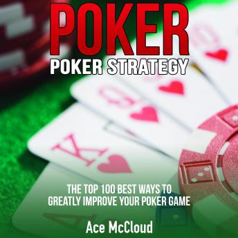Poker. Poker Strategy: The Top 100 Best Ways To Greatly Improve Your Poker Game
