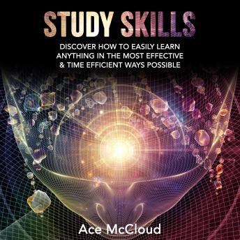 Study Skills: Discover How To Easily Learn Anything In The Most Effective & Time Efficient Ways Possible