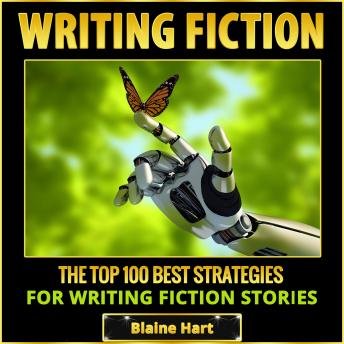 Writing Fiction: The Top 100 Best Strategies For Writing Fiction Stories