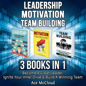Leadership: Motivation: Team building: 3 Books in 1: Become A Great Leader, Ignite Your Inner Drive & Build A Winning Team