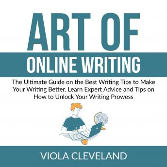 Art of Online Writing: The Ultimate Guide on the Best Writing Tips to Make Your Writing Better, Lear