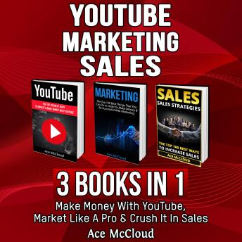 YouTube: Marketing: Sales: 3 Books in 1: Make Money With YouTube, Market Like A Pro & Crush It In Sales