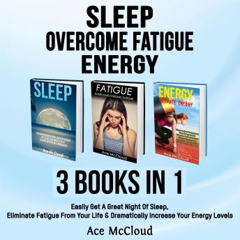 Sleep: Overcome Fatigue: Energy: 3 Books in 1: Easily Get A Great Night Of Sleep, Eliminate Fatigue From Your Life & Dramatically Increase Your Energy Levels