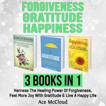 Forgiveness: Gratitude: Happiness: 3 Books in 1: Harness The Healing Power Of Forgiveness, Feel More Joy With Gratitude & Live A Happy Life