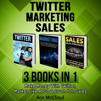 Twitter: Marketing: Sales: 3 Books in 1: Make Money With Twitter, Market Like A Pro & Crush It In Sales