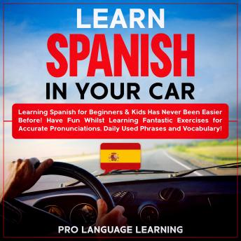 Learn Spanish in Your Car: Learning Spanish for Beginners & Kids Has Never Been Easier Before! Have Fun Whilst Learning Fantastic Exercises for Accurate Pronunciations, Daily Used Phrases and Vocabula