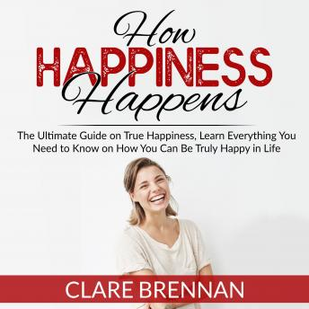 How Happiness Happens: The Ultimate Book on True Happiness, Learn Everything You Need to Know on How