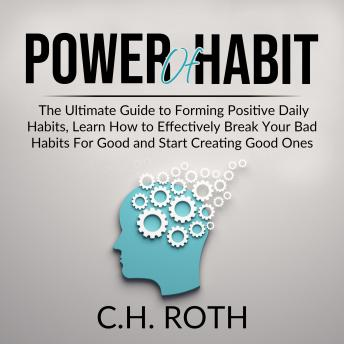 Power of Habit: The Ultimate Guide to Forming Positive Daily Habits, Learn How to Effectively Break Your Bad Habits For Good and Start Creating Good Ones